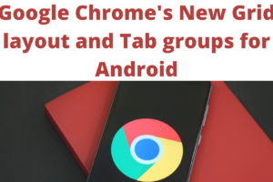 Google Chrome's New Grid layout and Tab groups for Android