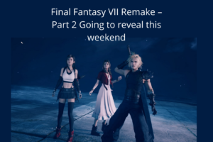 Final Fantasy VII Remake – Part 2 Going to reveal this weekend
