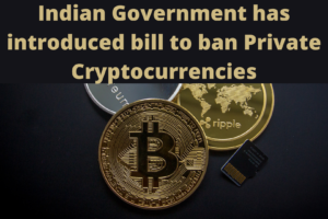 Indian Government has introduced bill to ban Private Cryptocurrencies