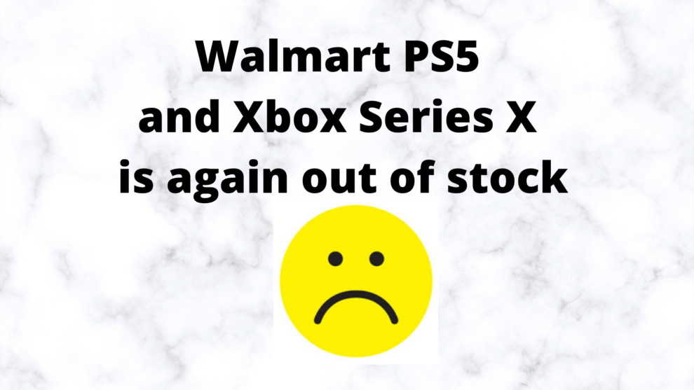 Walmart PS5 and Xbox Series X out of stock